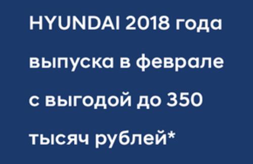 Автомобили HYUNDAI 2018 года выпуска в феврале с выгодой до 350 тысяч рублей!